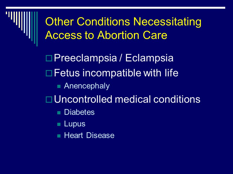 Other Conditions Necessitating Access to Abortion Care  Preeclampsia / Eclampsia  Fetus incompatible with life Anencephaly  Uncontrolled medical conditions Diabetes Lupus Heart Disease