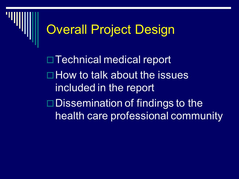 Overall Project Design  Technical medical report  How to talk about the issues included in the report  Dissemination of findings to the health care professional community