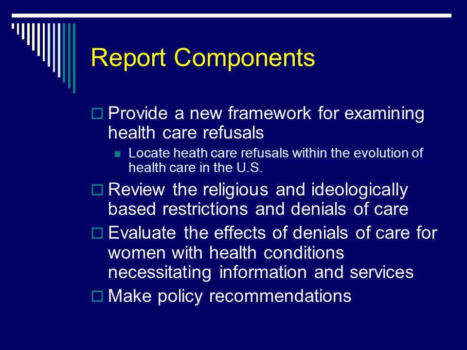 Report Components  Provide a new framework for examining health care refusals Locate heath care refusals within the evolution of health care in the U.S.