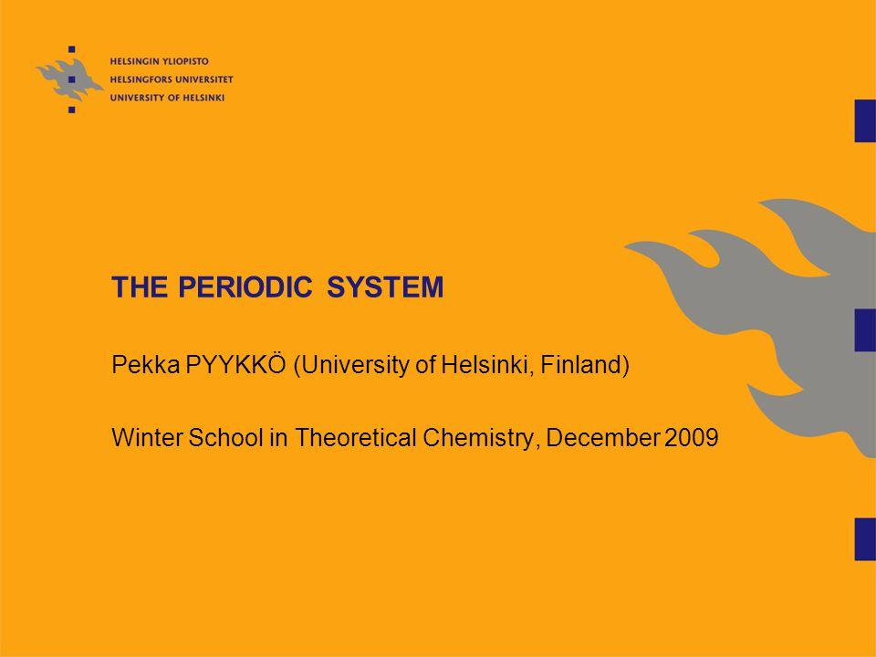 THE PERIODIC SYSTEM Pekka PYYKKÖ (University of Helsinki, Finland) Winter School in Theoretical Chemistry, December 2009