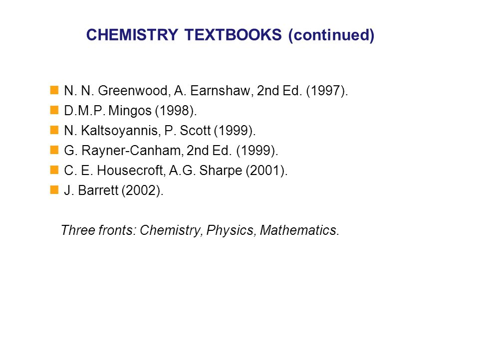 CHEMISTRY TEXTBOOKS (continued) N. N. Greenwood, A. Earnshaw, 2nd Ed. (1997). D.M.P. Mingos (1998). N. Kaltsoyannis, P. Scott (1999). G. Rayner-Canham