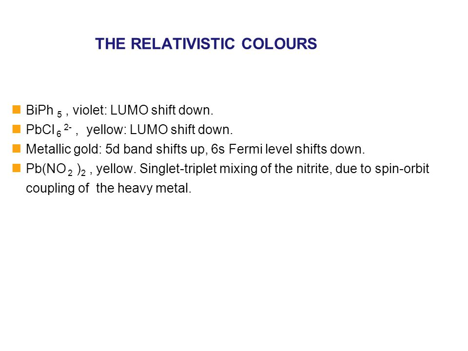 THE RELATIVISTIC COLOURS BiPh 5, violet: LUMO shift down. PbCl 6 2-, yellow: LUMO shift down. Metallic gold: 5d band shifts up, 6s Fermi level shifts