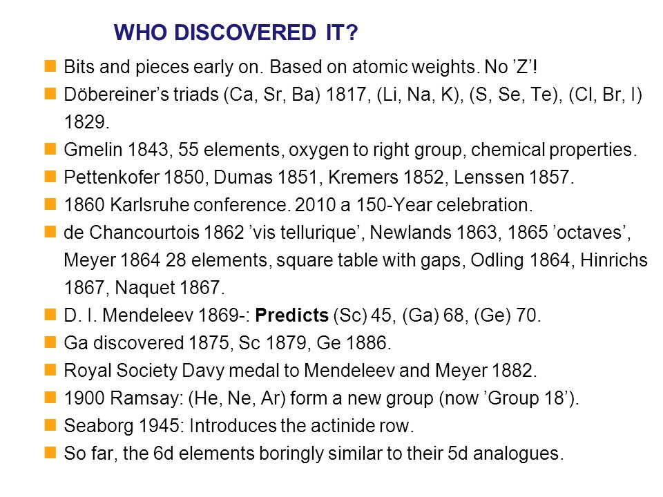 WHO DISCOVERED IT? Bits and pieces early on. Based on atomic weights. No 'Z'! Döbereiner's triads (Ca, Sr, Ba) 1817, (Li, Na, K), (S, Se, Te), (Cl, Br