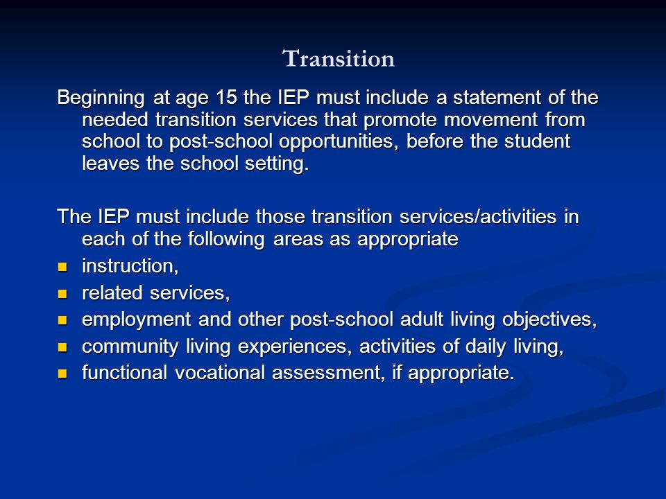 Transition Beginning at age 15 the IEP must include a statement of the needed transition services that promote movement from school to post-school opportunities, before the student leaves the school setting.