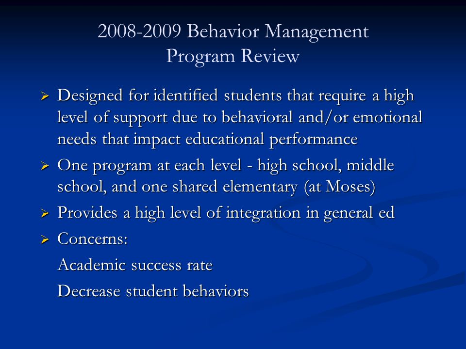 2008-2009 Behavior Management Program Review  Designed for identified students that require a high level of support due to behavioral and/or emotional needs that impact educational performance  One program at each level - high school, middle school, and one shared elementary (at Moses)  Provides a high level of integration in general ed  Concerns: Academic success rate Decrease student behaviors
