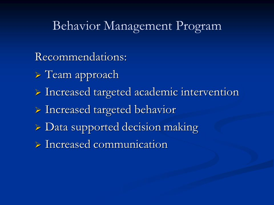 Behavior Management Program Recommendations:  Team approach  Increased targeted academic intervention  Increased targeted behavior  Data supported decision making  Increased communication