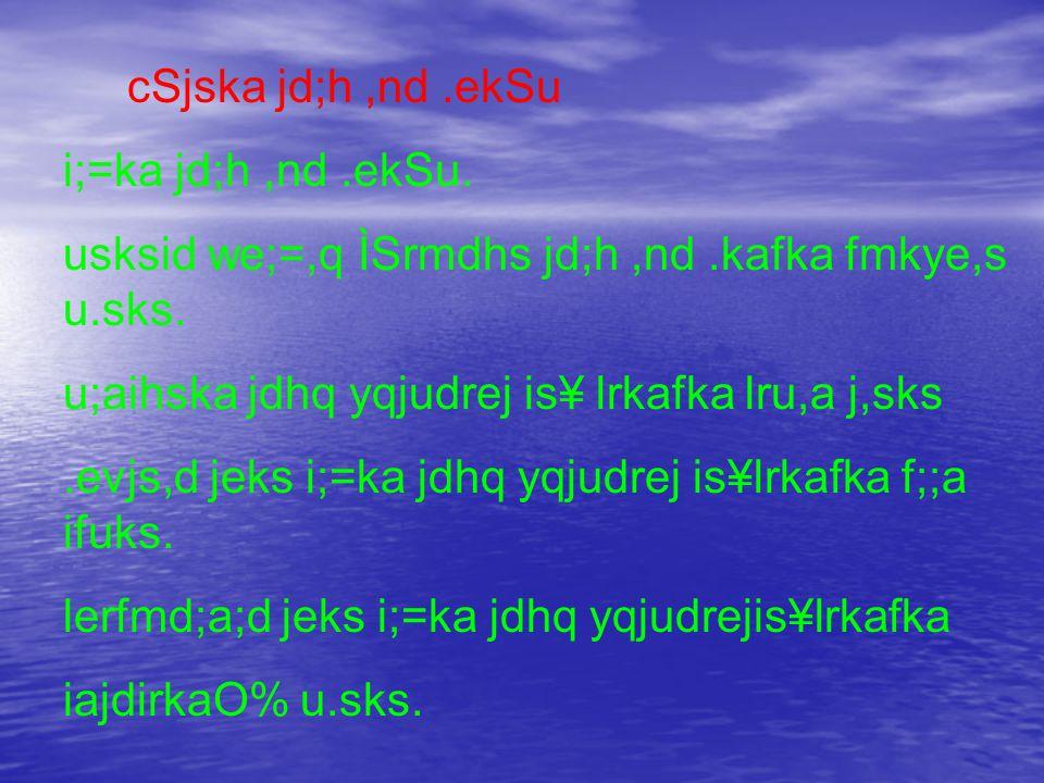 cSjska jd;h,nd.ekSu i;=ka jd;h,nd.ekSu. usksid we;=,q ÌSrmdhs jd;h,nd.kafka fmkye,s u.sks.