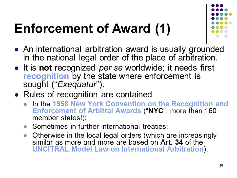 16 Enforcement of Award (1) An international arbitration award is usually grounded in the national legal order of the place of arbitration.