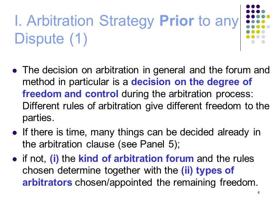 4 I. Arbitration Strategy Prior to any Dispute (1) The decision on arbitration in general and the forum and method in particular is a decision on the