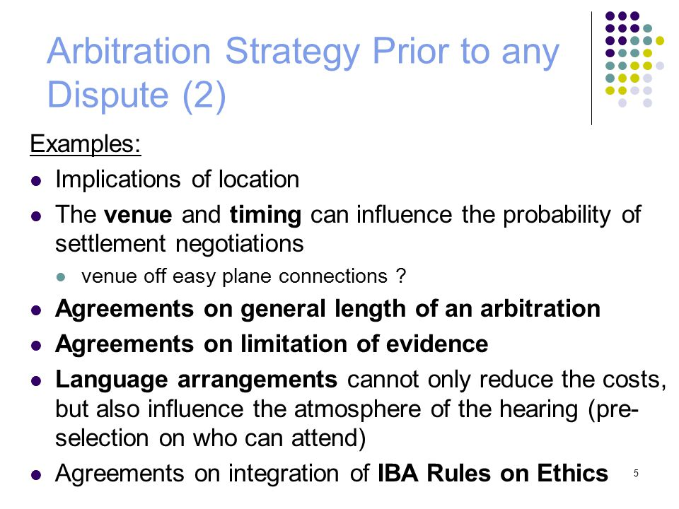5 Arbitration Strategy Prior to any Dispute (2) Examples: Implications of location The venue and timing can influence the probability of settlement negotiations venue off easy plane connections .