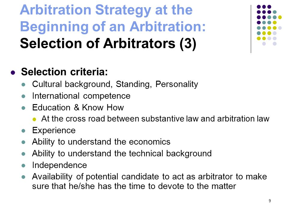 9 Arbitration Strategy at the Beginning of an Arbitration: Selection of Arbitrators (3) Selection criteria: Cultural background, Standing, Personality International competence Education & Know How At the cross road between substantive law and arbitration law Experience Ability to understand the economics Ability to understand the technical background Independence Availability of potential candidate to act as arbitrator to make sure that he/she has the time to devote to the matter