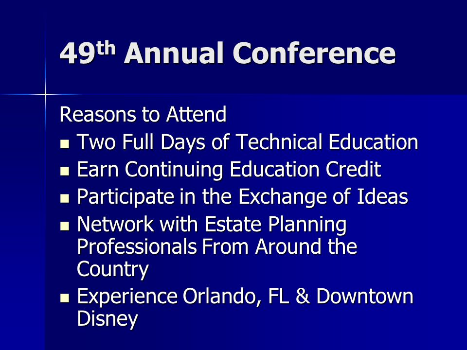 49 th Annual Conference Reasons to Attend Two Full Days of Technical Education Two Full Days of Technical Education Earn Continuing Education Credit Earn Continuing Education Credit Participate in the Exchange of Ideas Participate in the Exchange of Ideas Network with Estate Planning Professionals From Around the Country Network with Estate Planning Professionals From Around the Country Experience Orlando, FL & Downtown Disney Experience Orlando, FL & Downtown Disney