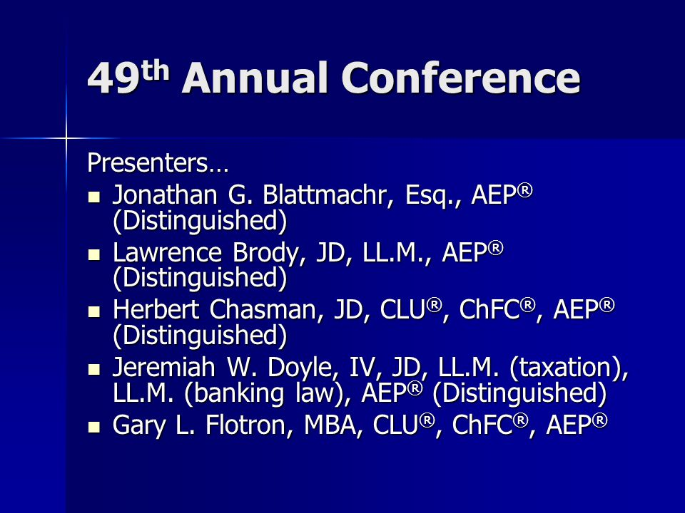 49 th Annual Conference Presenters… Jonathan G. Blattmachr, Esq., AEP ® (Distinguished) Jonathan G.