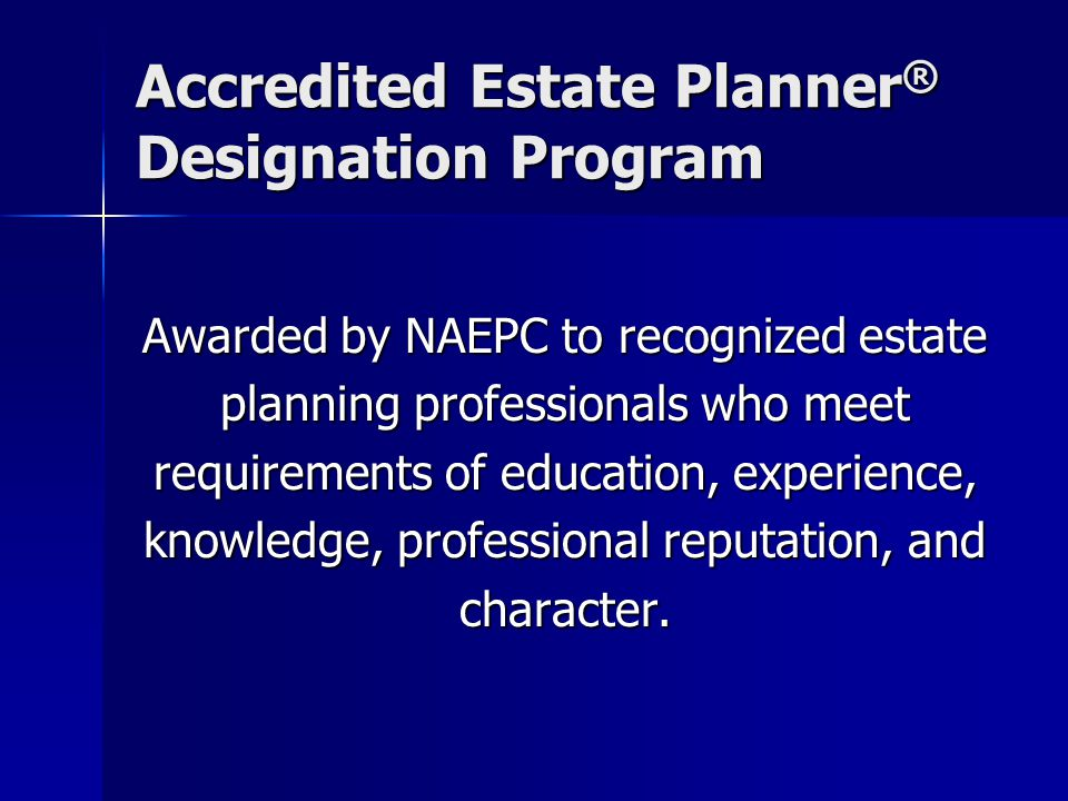 Accredited Estate Planner ® Designation Program Awarded by NAEPC to recognized estate planning professionals who meet requirements of education, experience, knowledge, professional reputation, and character.