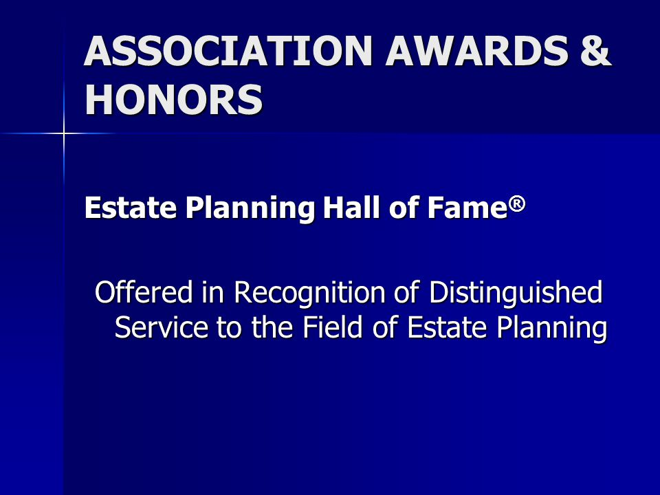 ASSOCIATION AWARDS & HONORS Estate Planning Hall of Fame ® Offered in Recognition of Distinguished Service to the Field of Estate Planning