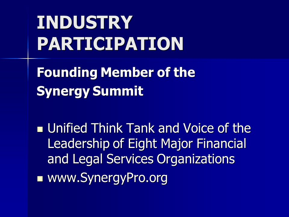 INDUSTRY PARTICIPATION Founding Member of the Synergy Summit Unified Think Tank and Voice of the Leadership of Eight Major Financial and Legal Services Organizations Unified Think Tank and Voice of the Leadership of Eight Major Financial and Legal Services Organizations www.SynergyPro.org www.SynergyPro.org