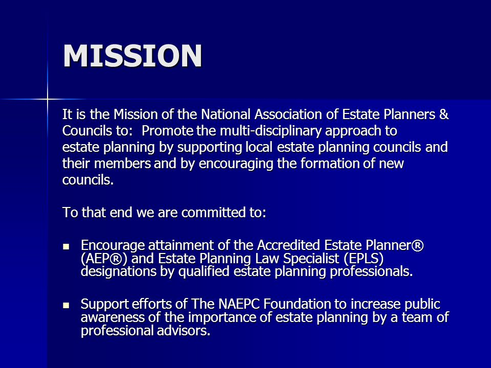 MISSION It is the Mission of the National Association of Estate Planners & Councils to: Promote the multi-disciplinary approach to estate planning by supporting local estate planning councils and their members and by encouraging the formation of new councils.