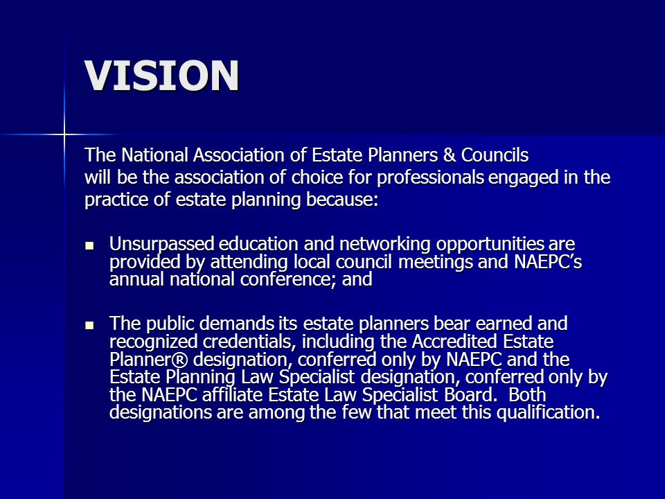VISION The National Association of Estate Planners & Councils will be the association of choice for professionals engaged in the practice of estate planning because: Unsurpassed education and networking opportunities are provided by attending local council meetings and NAEPC's annual national conference; and Unsurpassed education and networking opportunities are provided by attending local council meetings and NAEPC's annual national conference; and The public demands its estate planners bear earned and recognized credentials, including the Accredited Estate Planner® designation, conferred only by NAEPC and the Estate Planning Law Specialist designation, conferred only by the NAEPC affiliate Estate Law Specialist Board.
