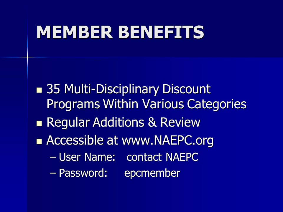 MEMBER BENEFITS 35 Multi-Disciplinary Discount Programs Within Various Categories 35 Multi-Disciplinary Discount Programs Within Various Categories Regular Additions & Review Regular Additions & Review Accessible at www.NAEPC.org Accessible at www.NAEPC.org –User Name: contact NAEPC –Password: epcmember