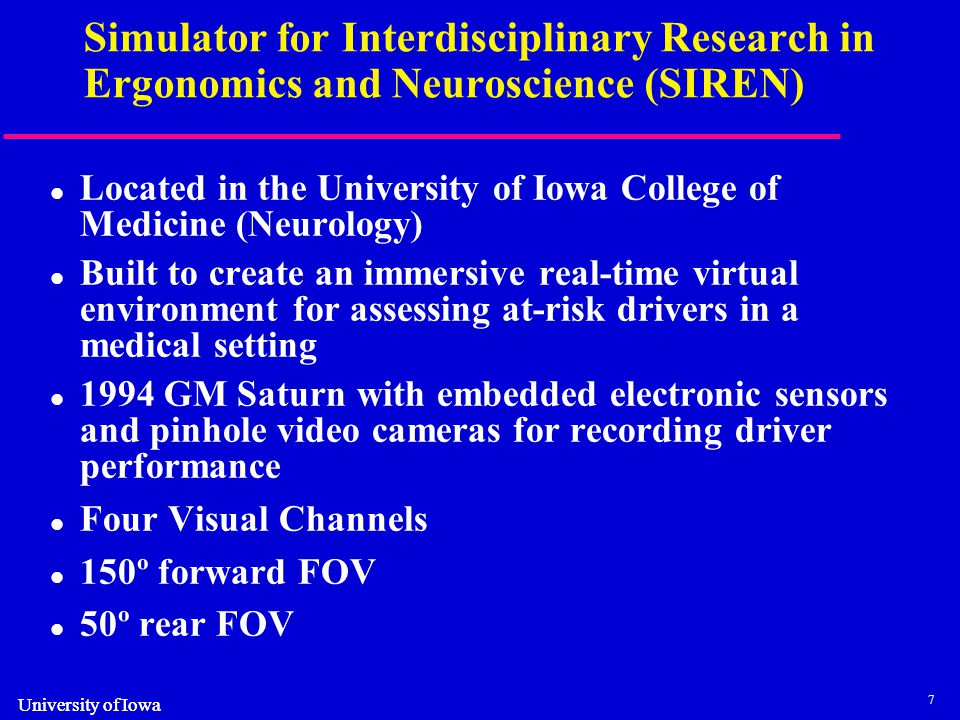 7 University of Iowa Simulator for Interdisciplinary Research in Ergonomics and Neuroscience (SIREN) Located in the University of Iowa College of Medicine (Neurology) Built to create an immersive real-time virtual environment for assessing at-risk drivers in a medical setting 1994 GM Saturn with embedded electronic sensors and pinhole video cameras for recording driver performance Four Visual Channels 150º forward FOV 50º rear FOV