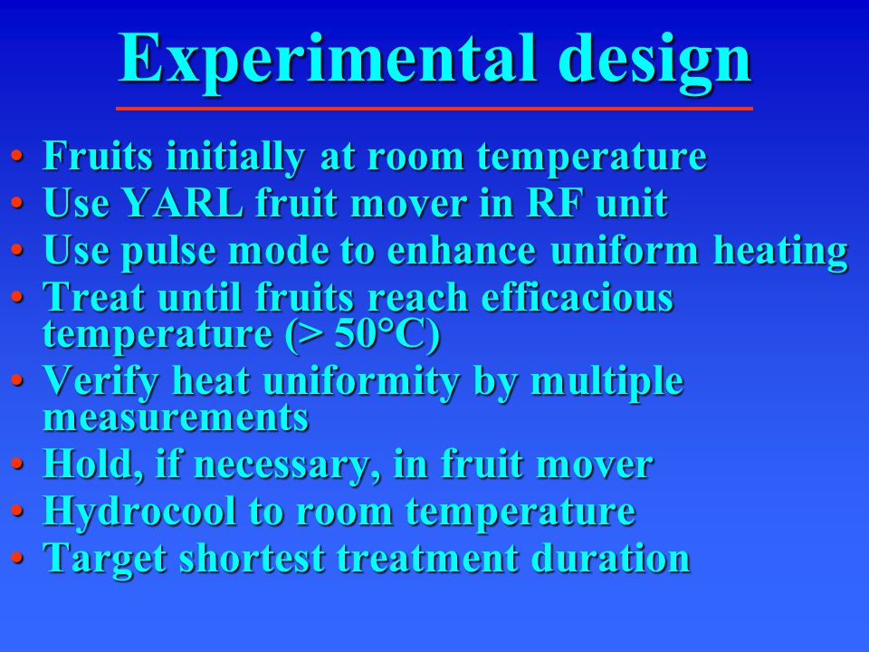 Experimental design Fruits initially at room temperatureFruits initially at room temperature Use YARL fruit mover in RF unitUse YARL fruit mover in RF unit Use pulse mode to enhance uniform heatingUse pulse mode to enhance uniform heating Treat until fruits reach efficacious temperature (> 50°C)Treat until fruits reach efficacious temperature (> 50°C) Verify heat uniformity by multiple measurementsVerify heat uniformity by multiple measurements Hold, if necessary, in fruit moverHold, if necessary, in fruit mover Hydrocool to room temperatureHydrocool to room temperature Target shortest treatment durationTarget shortest treatment duration