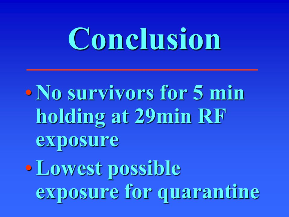 Conclusion No survivors for 5 min holding at 29min RF exposureNo survivors for 5 min holding at 29min RF exposure Lowest possible exposure for quarantineLowest possible exposure for quarantine