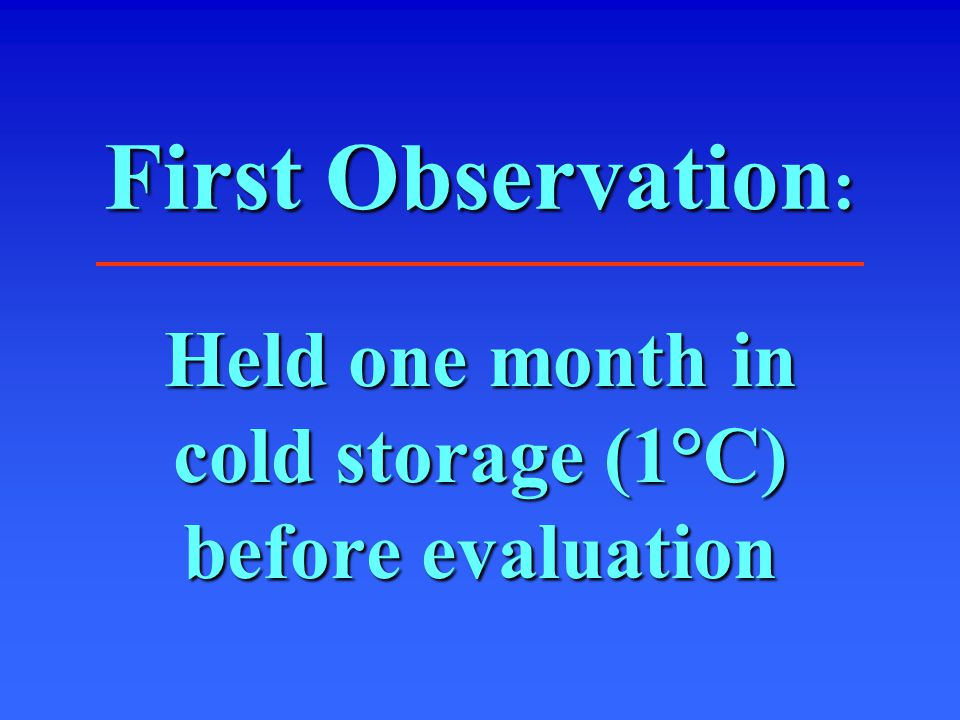 First Observation : Held one month in cold storage (1°C) before evaluation