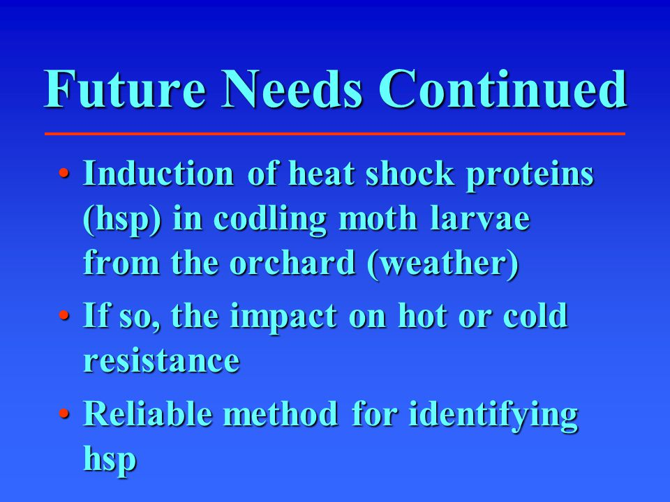 Future Needs Continued Induction of heat shock proteins (hsp) in codling moth larvae from the orchard (weather)Induction of heat shock proteins (hsp) in codling moth larvae from the orchard (weather) If so, the impact on hot or cold resistanceIf so, the impact on hot or cold resistance Reliable method for identifying hspReliable method for identifying hsp