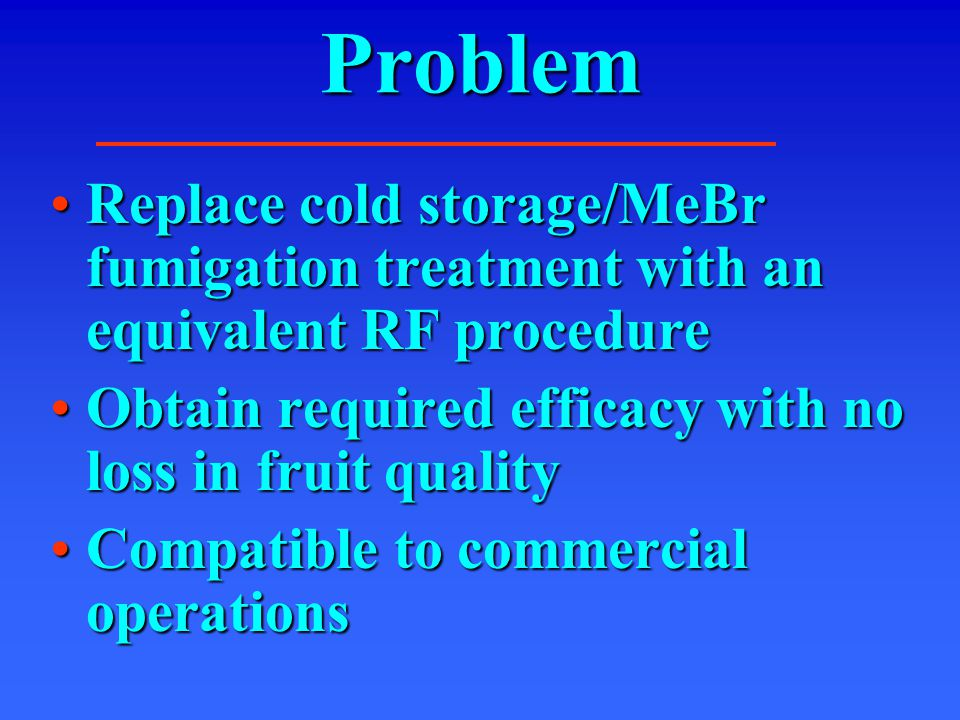 Problem Replace cold storage/MeBr fumigation treatment with an equivalent RF procedureReplace cold storage/MeBr fumigation treatment with an equivalent RF procedure Obtain required efficacy with no loss in fruit qualityObtain required efficacy with no loss in fruit quality Compatible to commercial operationsCompatible to commercial operations