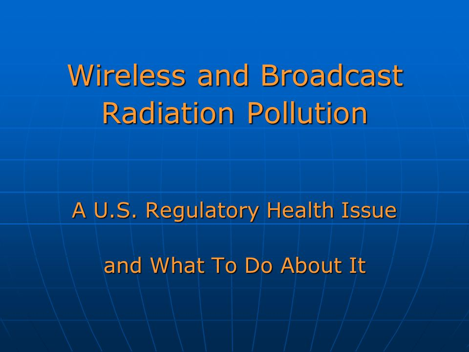 Wireless and Broadcast Radiation Pollution A U.S. Regulatory Health Issue and What To Do About It