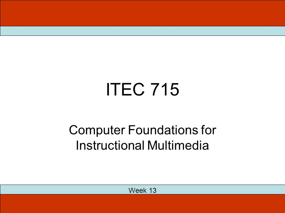 ITEC 715 Week 13 Computer Foundations for Instructional Multimedia