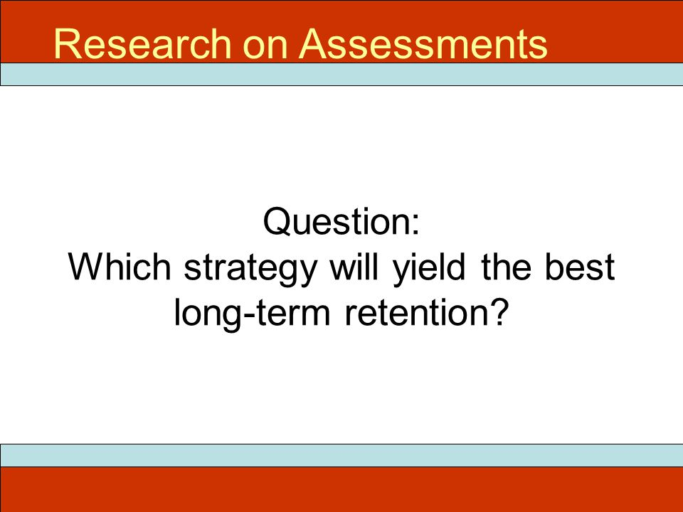 Question: Which strategy will yield the best long-term retention Research on Assessments