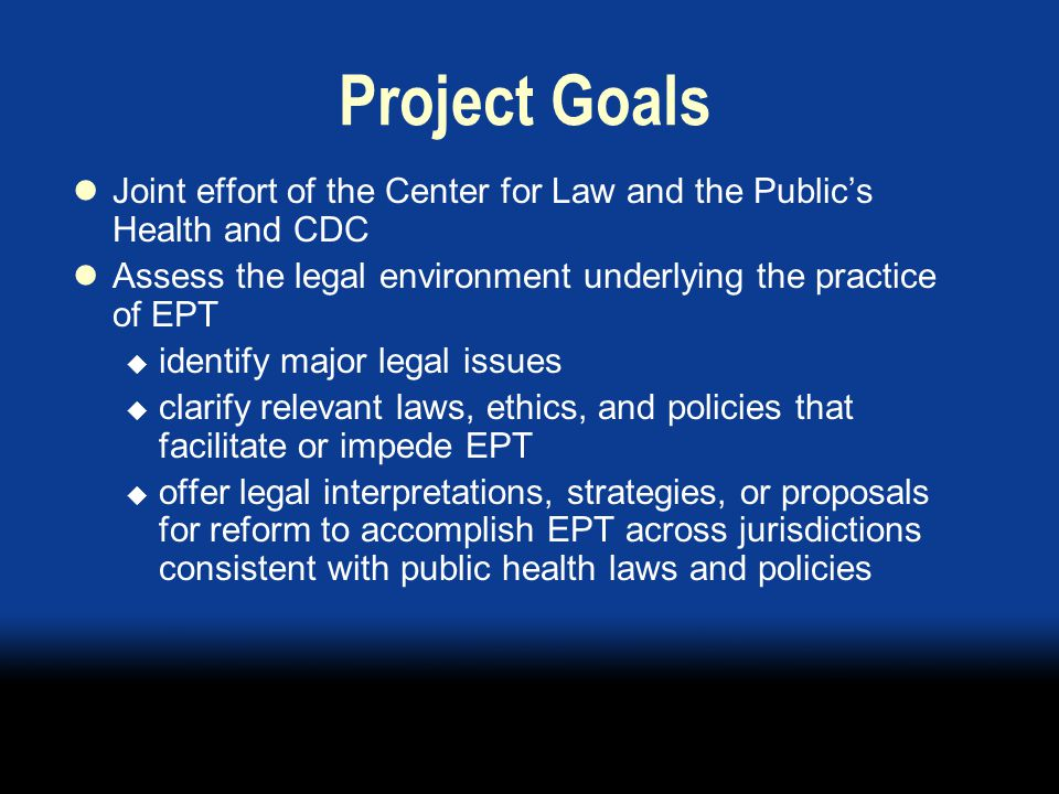 Project Goals Joint effort of the Center for Law and the Public's Health and CDC Assess the legal environment underlying the practice of EPT  identify major legal issues  clarify relevant laws, ethics, and policies that facilitate or impede EPT  offer legal interpretations, strategies, or proposals for reform to accomplish EPT across jurisdictions consistent with public health laws and policies