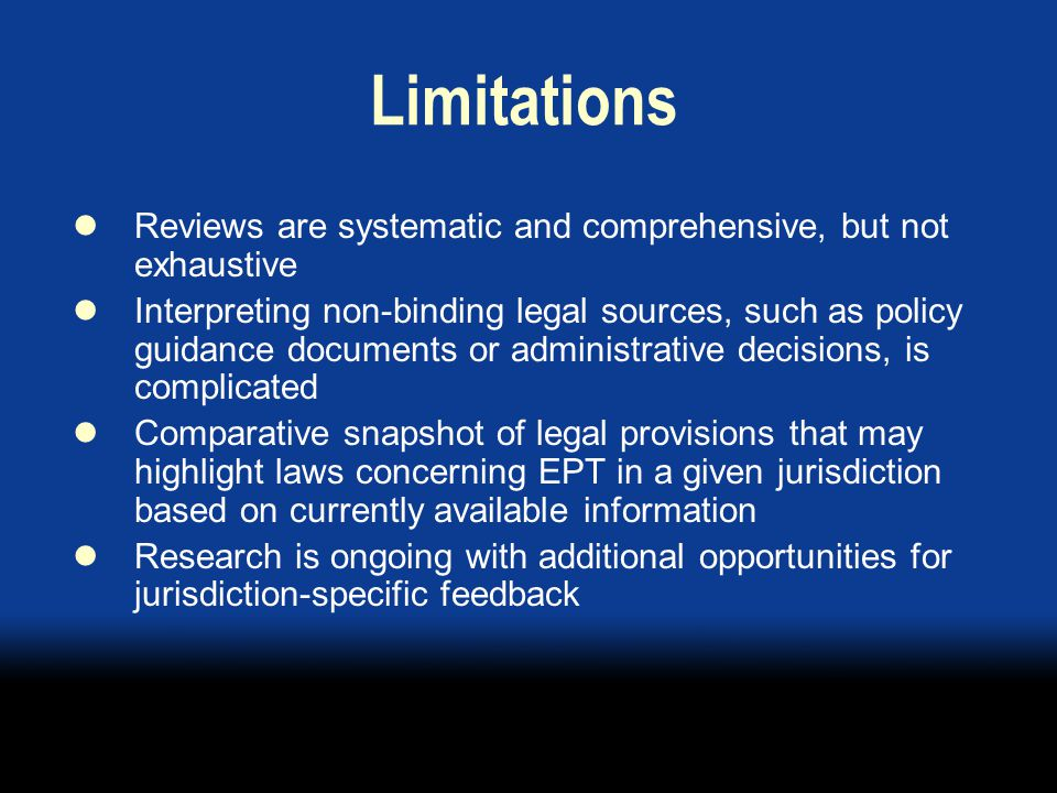 Limitations Reviews are systematic and comprehensive, but not exhaustive Interpreting non-binding legal sources, such as policy guidance documents or administrative decisions, is complicated Comparative snapshot of legal provisions that may highlight laws concerning EPT in a given jurisdiction based on currently available information Research is ongoing with additional opportunities for jurisdiction-specific feedback