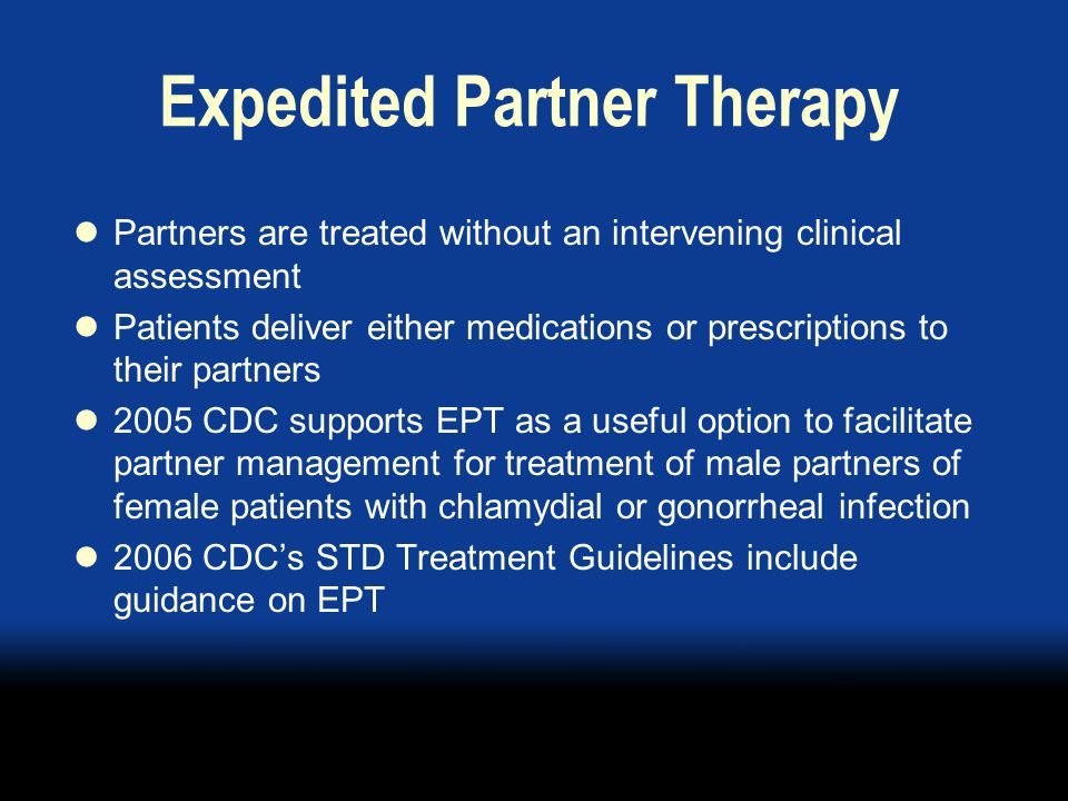 Expedited Partner Therapy Partners are treated without an intervening clinical assessment Patients deliver either medications or prescriptions to their partners 2005 CDC supports EPT as a useful option to facilitate partner management for treatment of male partners of female patients with chlamydial or gonorrheal infection 2006 CDC's STD Treatment Guidelines include guidance on EPT