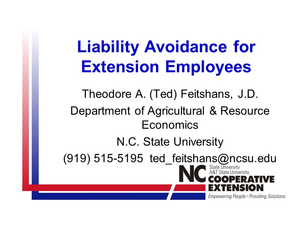 Liability Avoidance for Extension Employees Theodore A. (Ted) Feitshans, J.D. Department of Agricultural & Resource Economics N.C. State University (9