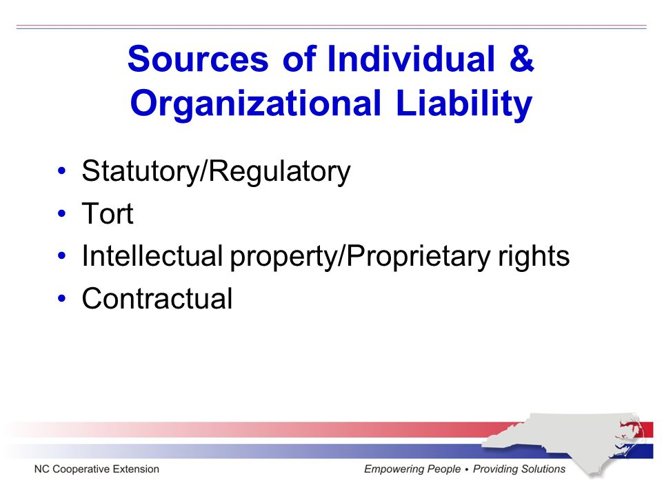 Sources of Individual & Organizational Liability Statutory/Regulatory Tort Intellectual property/Proprietary rights Contractual