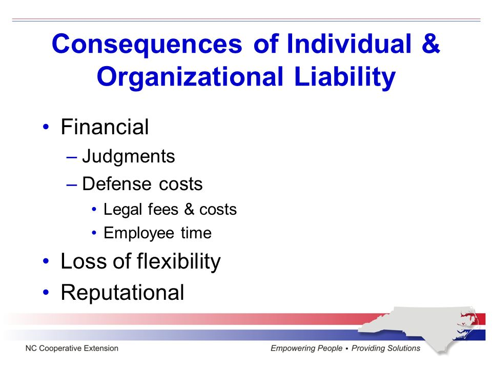 Consequences of Individual & Organizational Liability Financial –Judgments –Defense costs Legal fees & costs Employee time Loss of flexibility Reputat