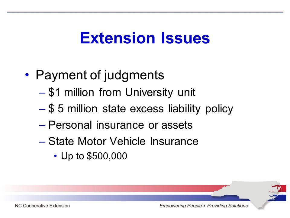 Extension Issues Payment of judgments –$1 million from University unit –$ 5 million state excess liability policy –Personal insurance or assets –State Motor Vehicle Insurance Up to $500,000