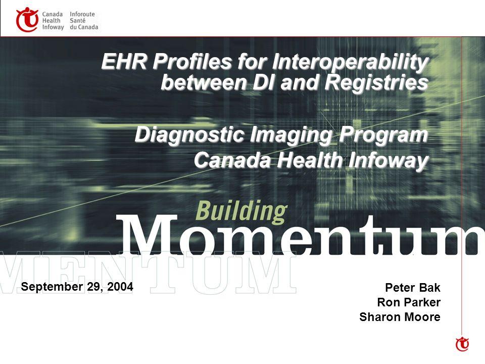 EHR Profiles for Interoperability between DI and Registries Diagnostic Imaging Program Canada Health Infoway Peter Bak Ron Parker Sharon Moore September 29, 2004