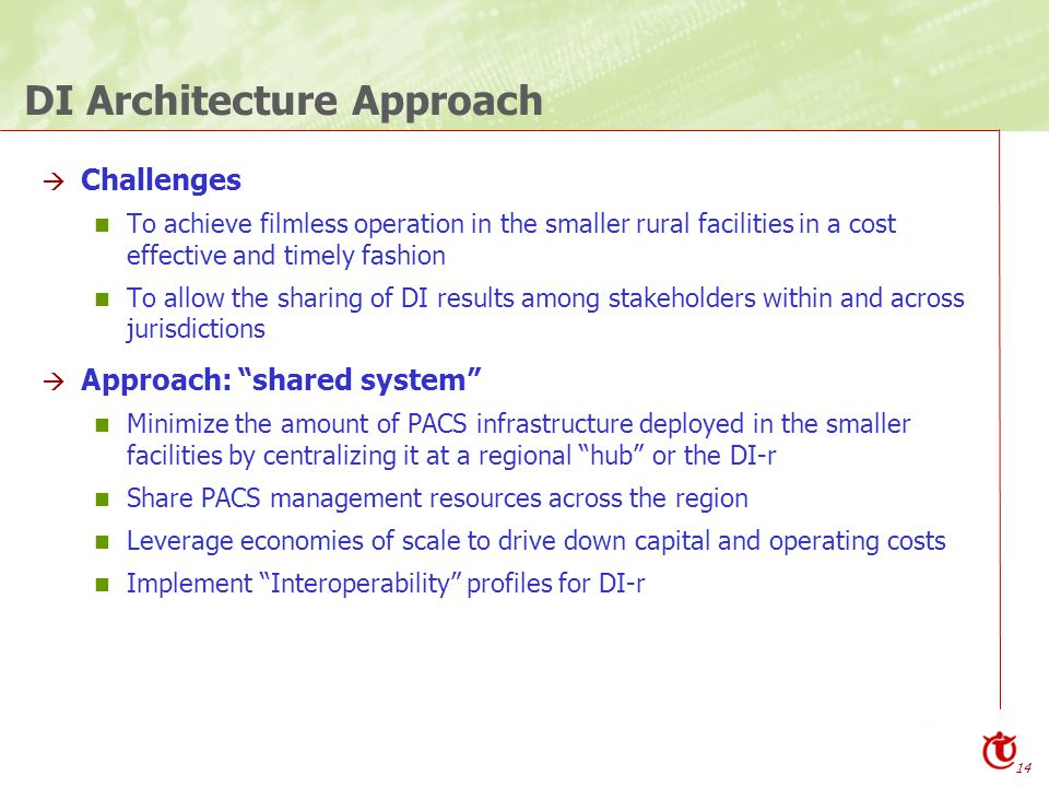 14 DI Architecture Approach  Challenges To achieve filmless operation in the smaller rural facilities in a cost effective and timely fashion To allow the sharing of DI results among stakeholders within and across jurisdictions  Approach: shared system Minimize the amount of PACS infrastructure deployed in the smaller facilities by centralizing it at a regional hub or the DI-r Share PACS management resources across the region Leverage economies of scale to drive down capital and operating costs Implement Interoperability profiles for DI-r
