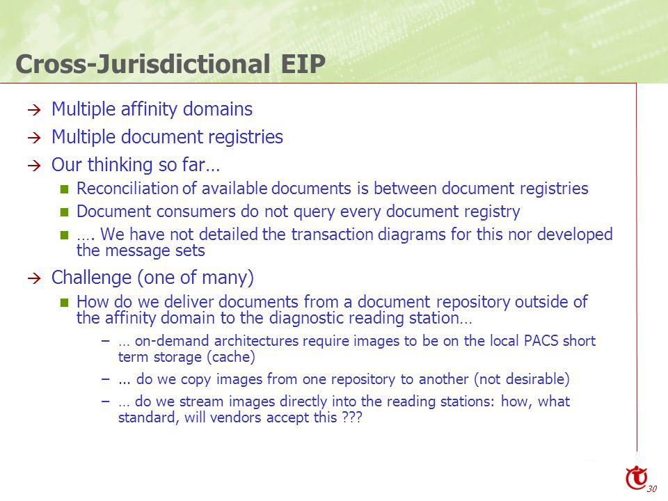 30 Cross-Jurisdictional EIP  Multiple affinity domains  Multiple document registries  Our thinking so far… Reconciliation of available documents is between document registries Document consumers do not query every document registry ….