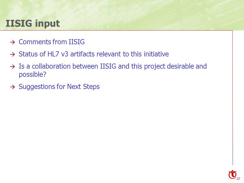 33 IISIG input  Comments from IISIG  Status of HL7 v3 artifacts relevant to this initiative  Is a collaboration between IISIG and this project desirable and possible.