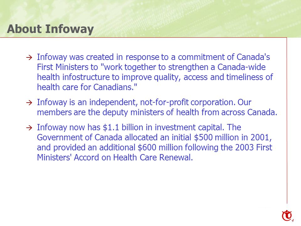 4 About Infoway  Infoway was created in response to a commitment of Canada s First Ministers to work together to strengthen a Canada-wide health infostructure to improve quality, access and timeliness of health care for Canadians.  Infoway is an independent, not-for-profit corporation.