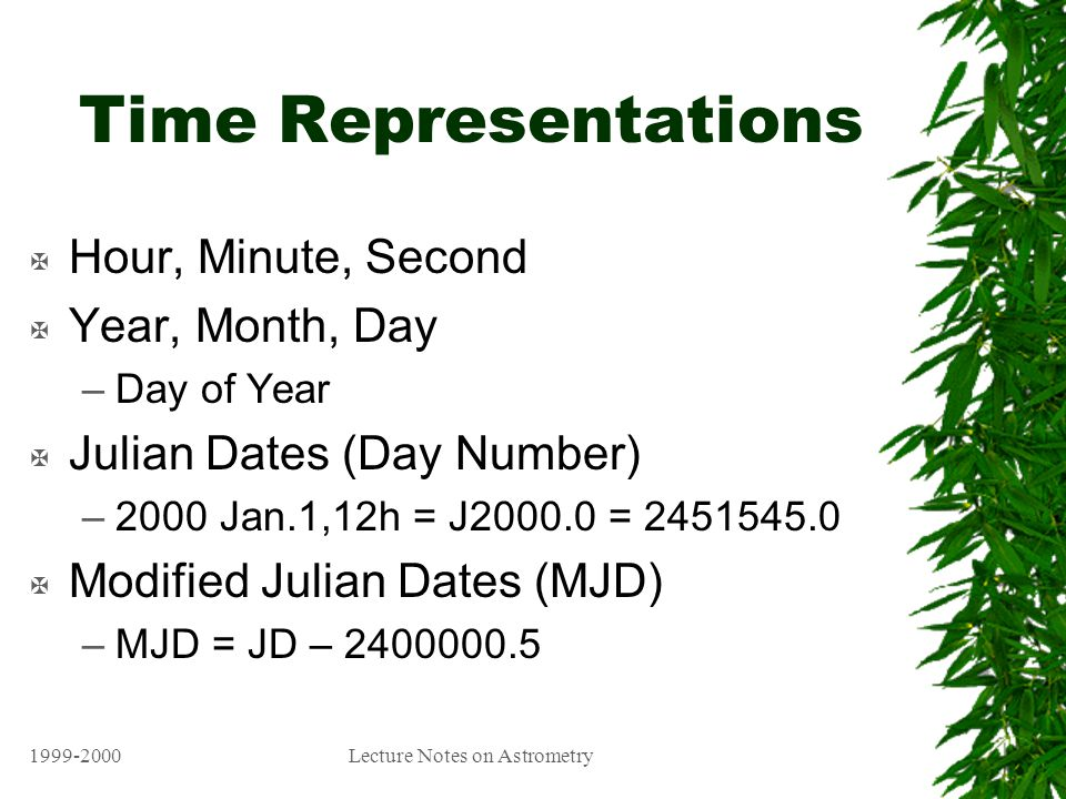 1999-2000Lecture Notes on Astrometry Time Representations X Hour, Minute, Second X Year, Month, Day –Day of Year X Julian Dates (Day Number) –2000 Jan.1,12h = J2000.0 = 2451545.0 X Modified Julian Dates (MJD) –MJD = JD – 2400000.5