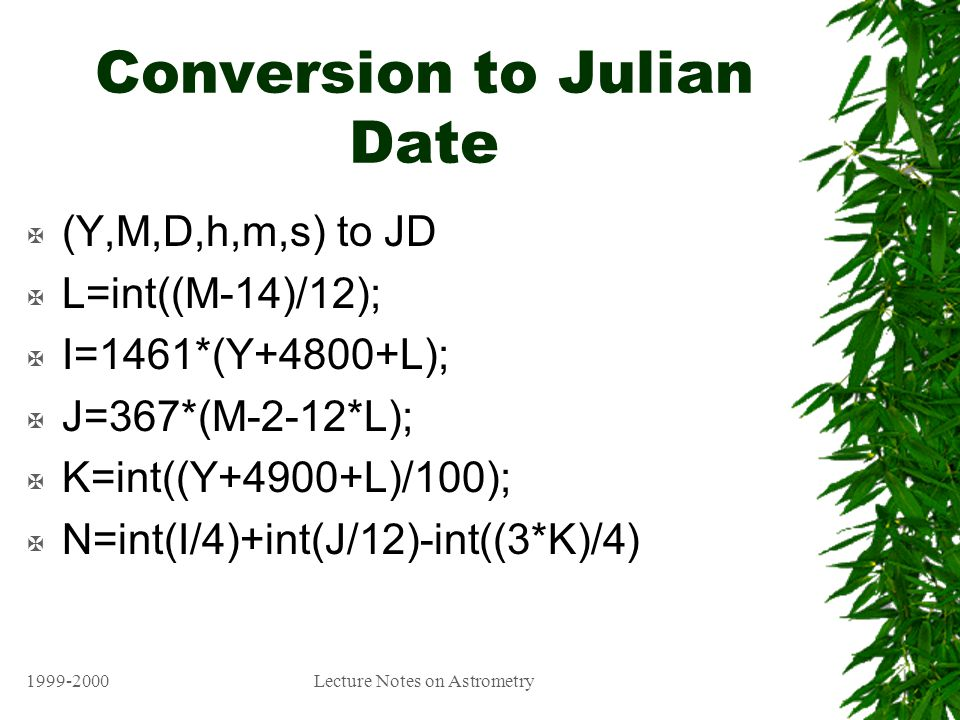 1999-2000Lecture Notes on Astrometry Conversion to Julian Date X (Y,M,D,h,m,s) to JD X L=int((M-14)/12); X I=1461*(Y+4800+L); X J=367*(M-2-12*L); X K=int((Y+4900+L)/100); X N=int(I/4)+int(J/12)-int((3*K)/4)