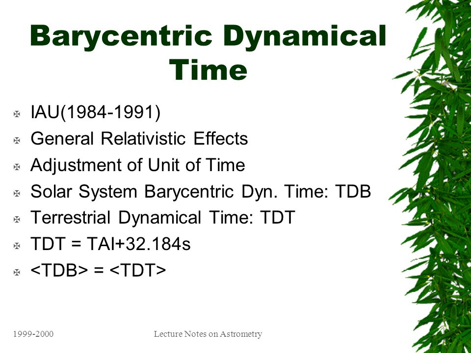 1999-2000Lecture Notes on Astrometry Barycentric Dynamical Time X IAU(1984-1991) X General Relativistic Effects X Adjustment of Unit of Time X Solar System Barycentric Dyn.