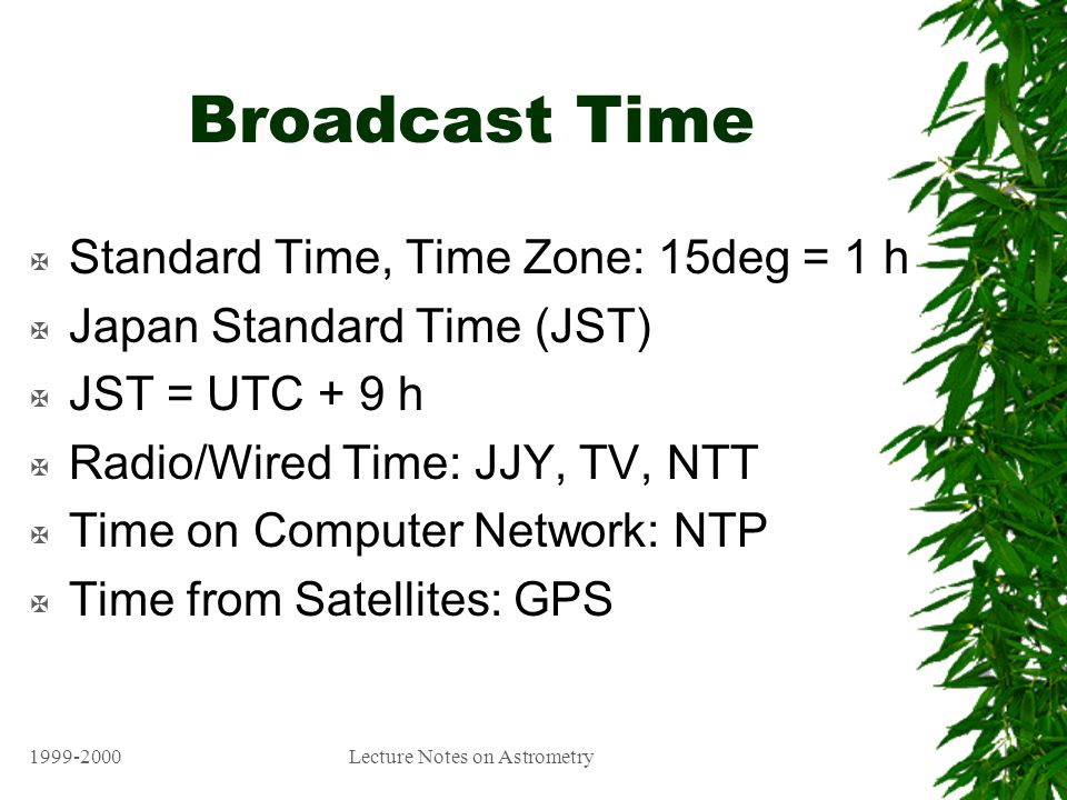 1999-2000Lecture Notes on Astrometry Broadcast Time X Standard Time, Time Zone: 15deg = 1 h X Japan Standard Time (JST) X JST = UTC + 9 h X Radio/Wired Time: JJY, TV, NTT X Time on Computer Network: NTP X Time from Satellites: GPS