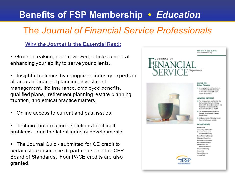Benefits of FSP Membership Education The Journal of Financial Service Professionals Why the Journal is the Essential Read: Groundbreaking, peer-reviewed, articles aimed at enhancing your ability to serve your clients.