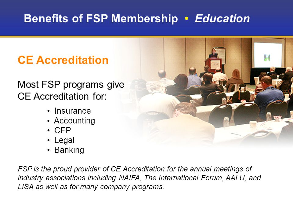 Benefits of FSP Membership Education CE Accreditation Most FSP programs give CE Accreditation for: Insurance Accounting CFP Legal Banking FSP is the proud provider of CE Accreditation for the annual meetings of industry associations including NAIFA, The International Forum, AALU, and LISA as well as for many company programs.